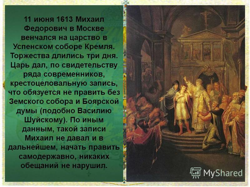11 июня 1613 Михаил Федорович в Москве венчался на царство в Успенском соборе Кремля. Торжества длились три дня. Царь дал, по свидетельству ряда современников, крестоцеловальную запись, что обязуется не править без Земского собора и Боярской думы (по