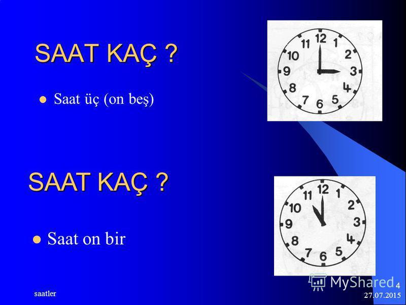 27.07.2015 saatler 4 SAAT KAÇ ? Saat üç (on beş) Saat on bir SAAT KAÇ ?