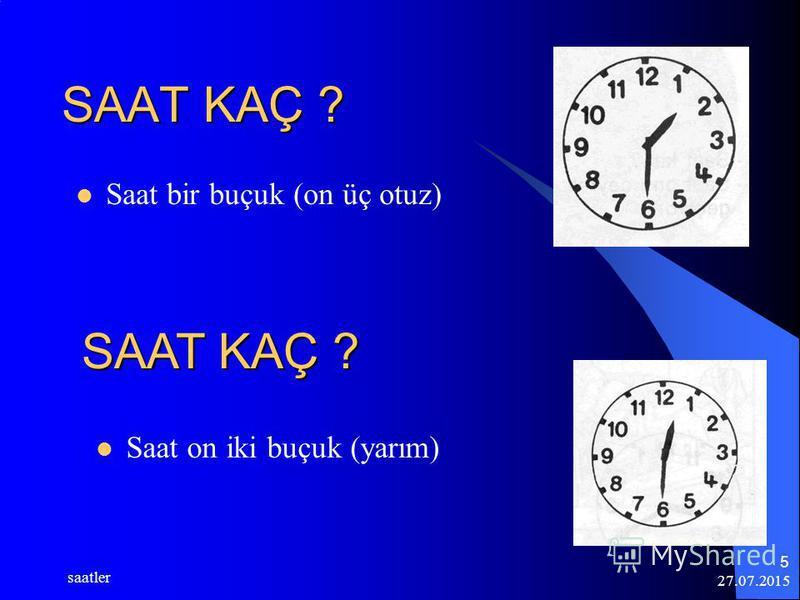 27.07.2015 saatler 5 SAAT KAÇ ? Saat bir buçuk (on üç otuz) SAAT KAÇ ? Saat on iki buçuk (yarım)