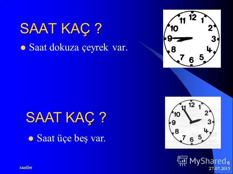 27.07.2015 saatler 6 SAAT KAÇ ? Saat dokuza çeyrek var. Saat üçe beş var. SAAT KAÇ ?