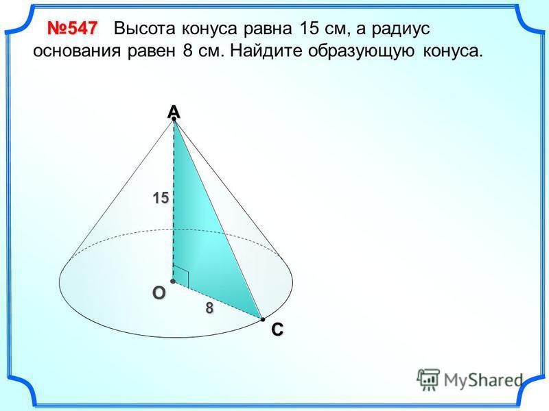 АО 15 С 8 547 Высота конуса равна 15 см, а радиус основания равен 8 см. Найдите образующую конуса.