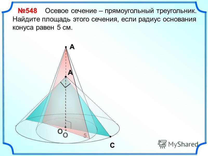 С 5 А О Осевое сечение – прямоугольный треугольник. Найдите площадь этого сечения, если радиус основания конуса равен 5 см.548АО