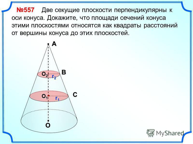 Две секущие плоскости перпендикулярны к оси конуса. Докажите, что площади сечений конуса этими плоскостями относятся как квадраты расстояний от вершины конуса до этих плоскостей. А О 557 О2О2О2О2B r2r2r2r2 О1О1О1О1C r1r1r1r1