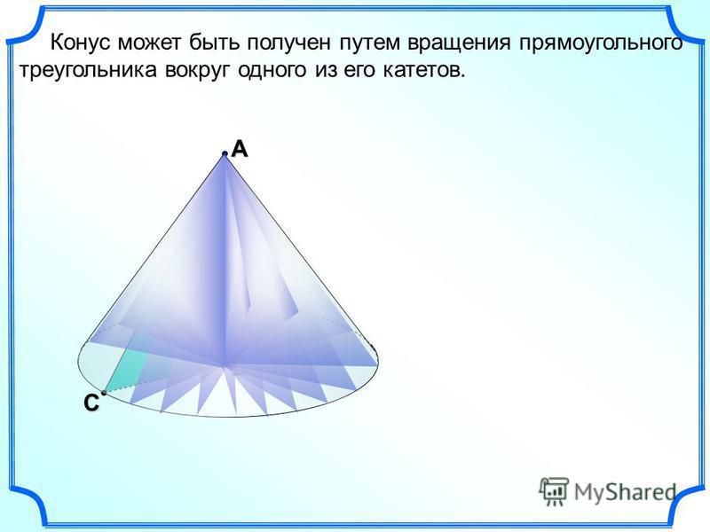 С В Конус может быть получен путем вращения прямоугольного треугольника вокруг одного из его катетов. А