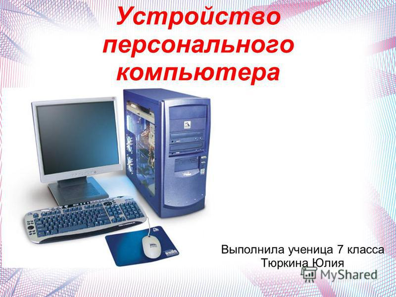 Устройство персонального компьютера Выполнила ученица 7 класса Тюркина Юлия
