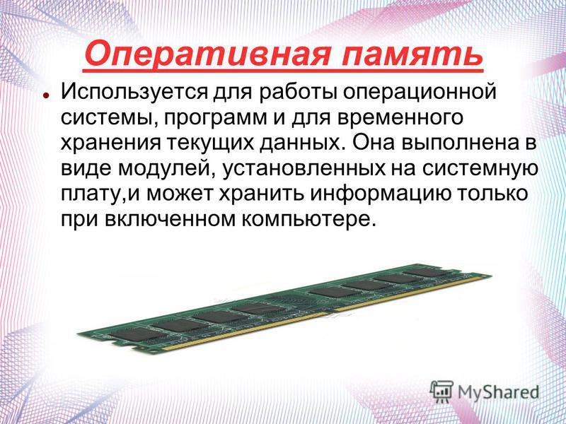 Оперативная память Используется для работы операционной системы, программ и для временного хранения текущих данных. Она выполнена в виде модулей, установленных на системную плату,и может хранить информацию только при включенном компьютере.