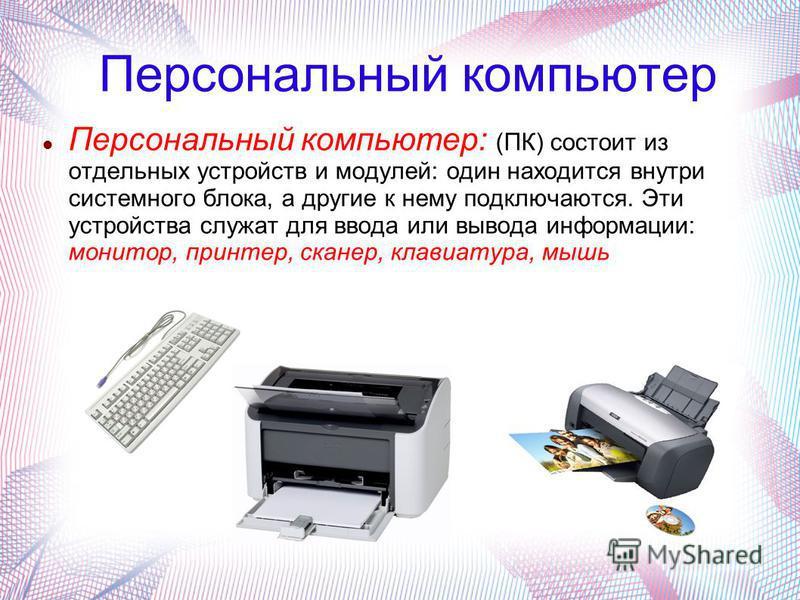 Персональный компьютер Персональный компьютер: (ПК) состоит из отдельных устройств и модулей: один находится внутри системного блока, а другие к нему подключаются. Эти устройства служат для ввода или вывода информации: монитор, принтер, сканер, клави