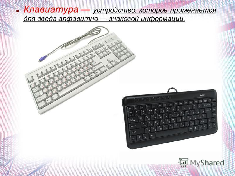 Клавиатура устройство, которое применяется для ввода алфавитно знаковой информации.