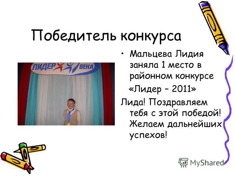 Победитель конкурса Мальцева Лидия заняла 1 место в районном конкурсе «Лидер – 2011» Лида! Поздравляем тебя с этой победой! Желаем дальнейших успехов!