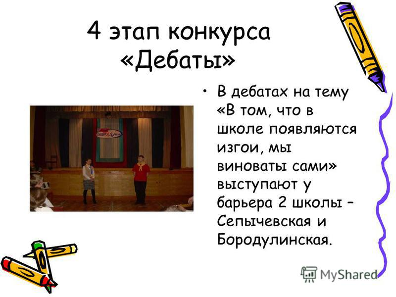 4 этап конкурса «Дебаты» В дебатах на тему «В том, что в школе появляются изгои, мы виноваты сами» выступают у барьера 2 школы – Сепычевская и Бородулинская.
