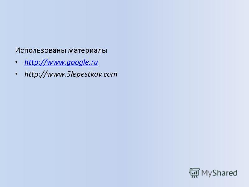 Использованы материалы http://www.google.ru http://www.5lepestkov.com