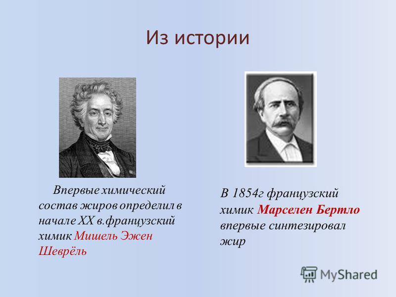 Из истории Впервые химический состав жиров определил в начале ХХ в.французский химик Мишель Эжен Шеврёль В 1854 г французский химик Марселен Бертло впервые синтезировал жир