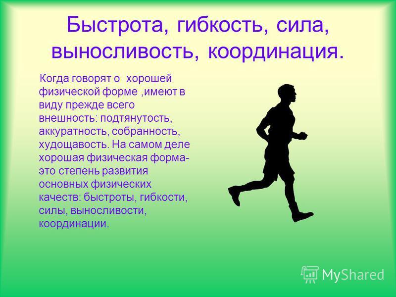 Быстрота, гибкость, сила, выносливость, координация. Когда говорят о хорошей физической форме,имеют в виду прежде всего внешность: подтянутость, аккуратность, собранность, худощавость. На самом деле хорошая физическая форма- это степень развития осно