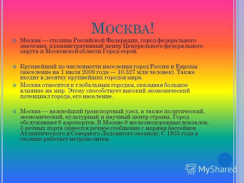 М ОСКВА ! Москва столица Российской Федерации, город федерального значения, административный центр Центрального федерального округа и Московской области.Город-герой. Крупнейший по численности населения город России и Европы (население на 1 июля 2009