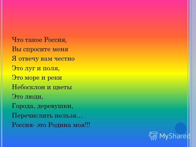 Что такое Россия, Вы спросите меня Я отвечу вам честно Это луг и поля, Это море и реки Небосклон и цветы Это люди, Города, деревушки, Перечислить нельзя… Россия- это Родина моя!!!