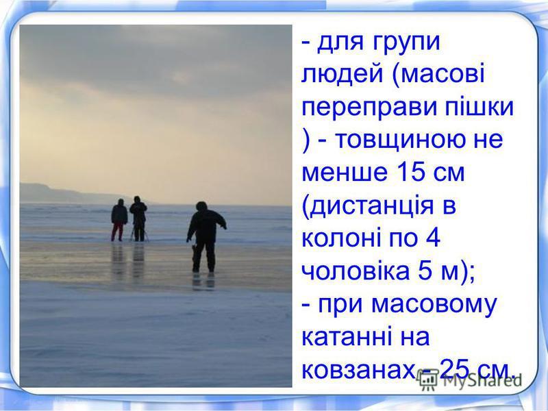 - для групи людей (масові переправи пішки ) - товщиною не менше 15 см (дистанція в колоні по 4 чоловіка 5 м); - при масовому катанні на ковзанах - 25 см.