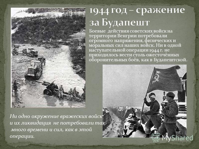 Боевые действия советских войск на территории Венгрии потребовали огромного напряжения, физических и моральных сил наших войск. Ни в одной наступательной операции 1944 г. не приходилось вести столь ожесточённых оборонительных боёв, как в Будапештской