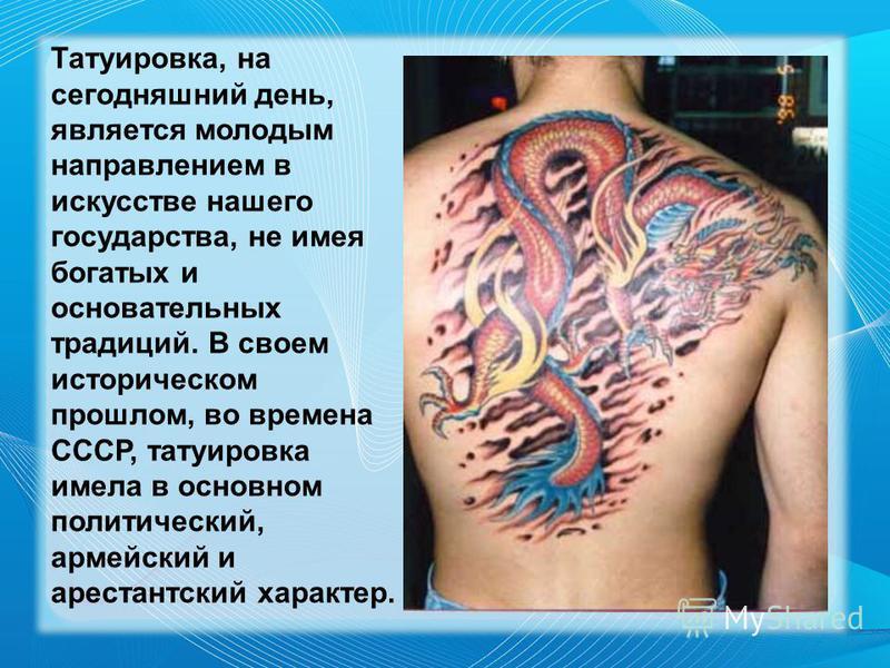 Татуировка, на сегодняшний день, является молодым направлением в искусстве нашего государства, не имея богатых и основательных традиций. В своем историческом прошлом, во времена СССР, татуировка имела в основном политический, армейский и арестантский