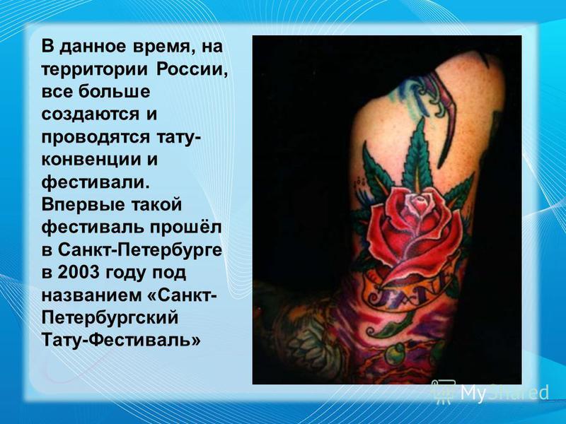 В данное время, на территории России, все больше создаются и проводятся тату- конвенции и фестивали. Впервые такой фестиваль прошёл в Санкт-Петербурге в 2003 году под названием «Санкт- Петербургский Тату-Фестиваль»