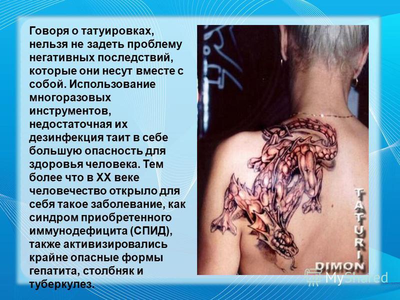 Говоря о татуировках, нельзя не задеть проблему негативных последствий, которые они несут вместе с собой. Использование многоразовых инструментов, недостаточная их дезинфекция таит в себе большую опасность для здоровья человека. Тем более что в ХХ ве