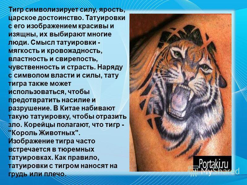 Тигр символизирует силу, ярость, царское достоинство. Татуировки с его изображением красивы и изящны, их выбирают многие люди. Смысл татуировки - мягкость и кровожадность, властность и свирепость, чувственность и страсть. Наряду с символом власти и с