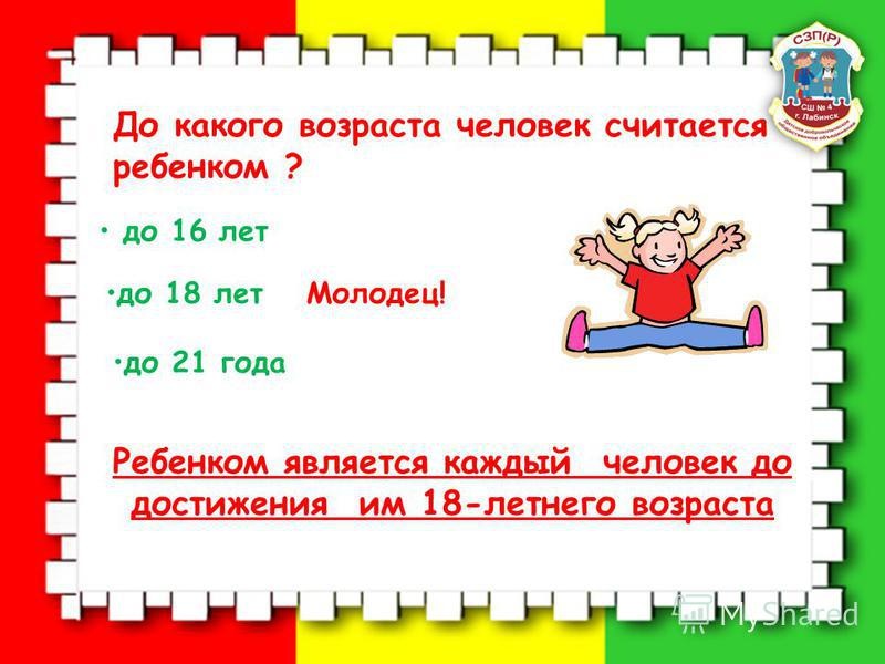 До какого возраста человек считается ребенком ? до 16 лет до 18 лет до 21 года Молодец! Ребенком является каждый человек до достижения им 18-летнего возраста
