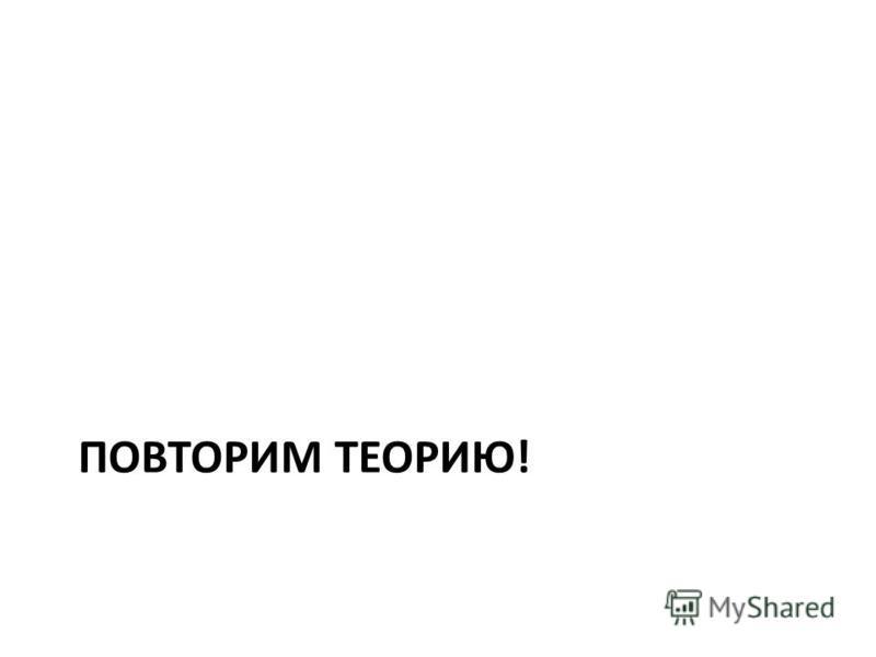 ПОВТОРИМ ТЕОРИЮ!