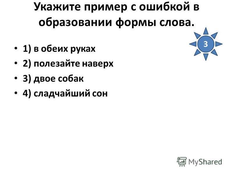 Укажите пример с ошибкой в образовании формы слова. 1) в обеих руках 2) полезайте наверх 3) двое собак 4) сладчайший сон 3