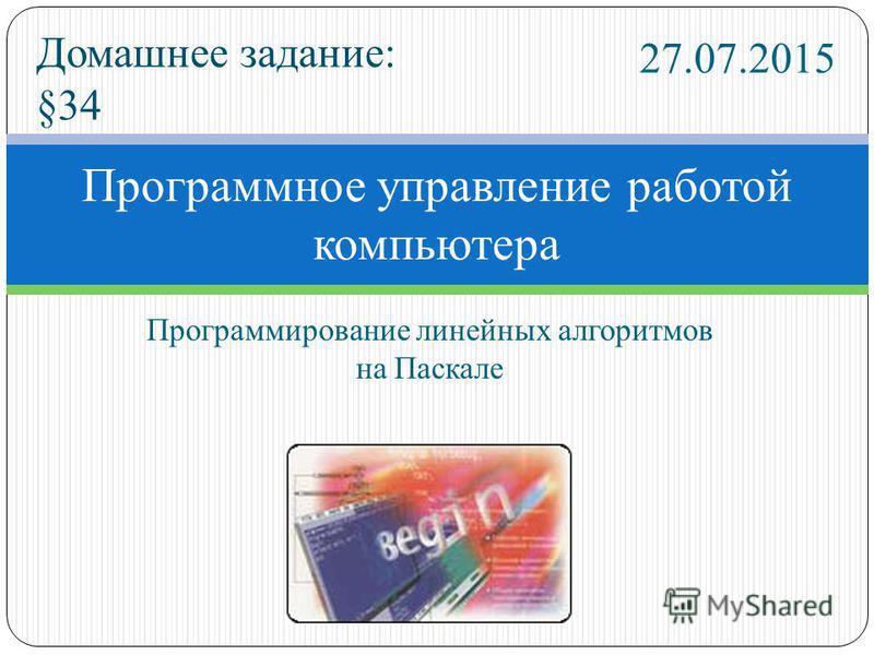 Программирование линейных алгоритмов на Паскале Программное управление работой компьютера 27.07.2015 Домашнее задание: §34
