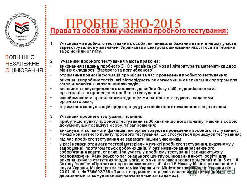 ПРОБНЕЗНО-2015 ПРОБНЕ ЗНО-2015 Права та обов`язки учасників пробного тестування: 1.Учасниками пробного тестування є особи, які виявили бажання взяти в ньому участь, зареєструвались у визначені Українським центром оцінювання якості освіти терміни та з