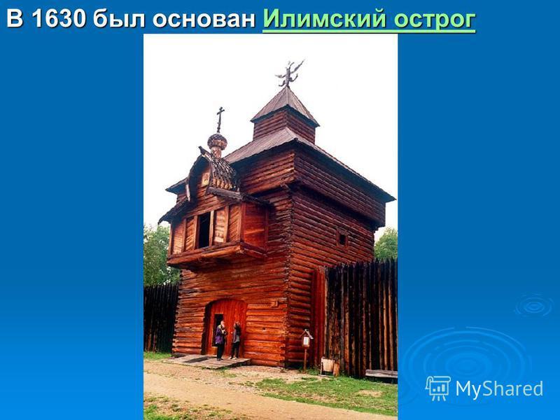 В 1630 был основан Илимский острог Илимский острог Илимский острог