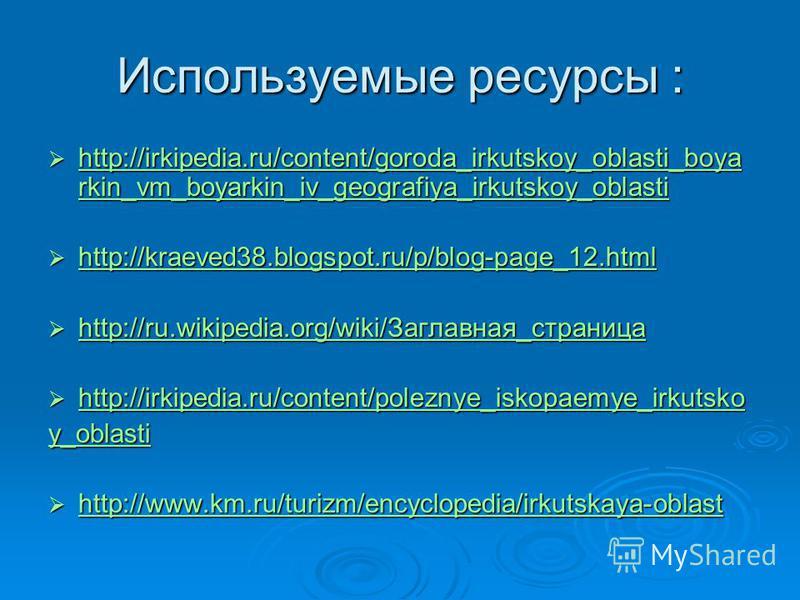 Используемые ресурсы : http://irkipedia.ru/content/goroda_irkutskoy_oblasti_boya rkin_vm_boyarkin_iv_geografiya_irkutskoy_oblasti http://irkipedia.ru/content/goroda_irkutskoy_oblasti_boya rkin_vm_boyarkin_iv_geografiya_irkutskoy_oblasti http://irkipe