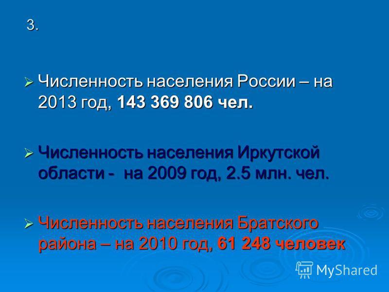 3. Численность населения России – на 2013 год, 143 369 806 чел. Численность населения Иркутской области - на 2009 год, 2.5 млн. чел. Численность населения Братского района – на 2010 год, 61 248 человек