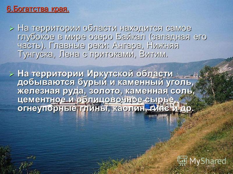 6. Богатства края. На территории области находится самое глубокое в мире озеро Байкал (западная его часть). Главные реки: Ангара, Нижняя Тунгуска, Лена с притоками, Витим. На территории Иркутской области добываются бурый и каменный уголь, железная ру
