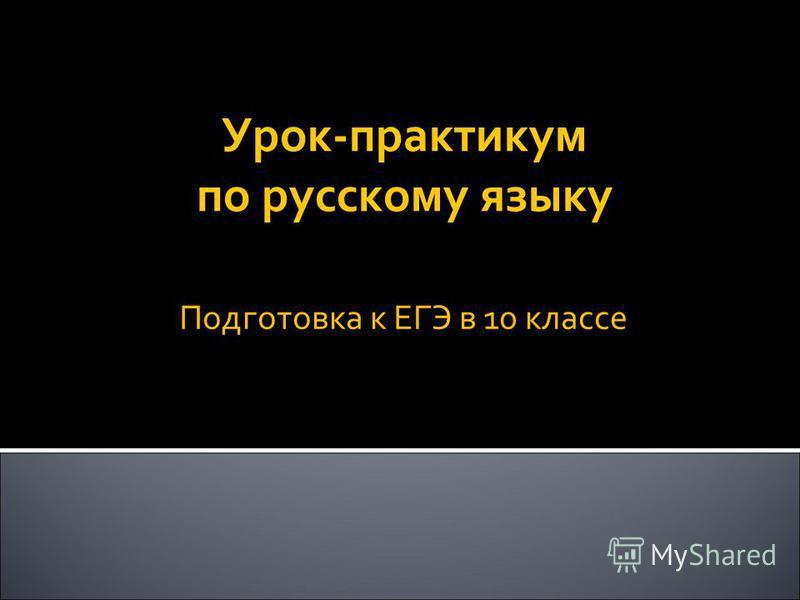 Урок-практикум по русскому языку Подготовка к ЕГЭ в 10 классе
