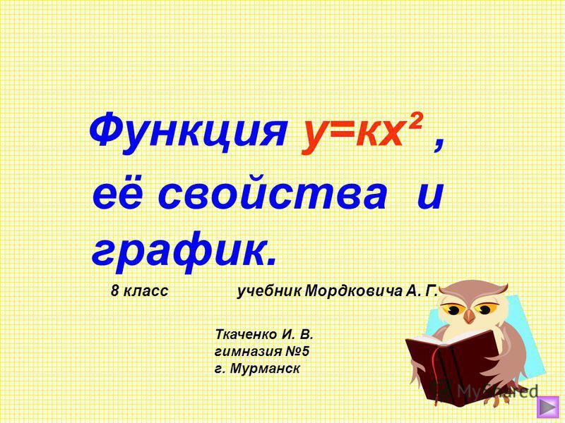Функция у=кх², её свойства и график. 8 класс учебник Мордковича А. Г. Ткаченко И. В. гимназия 5 г. Мурманск