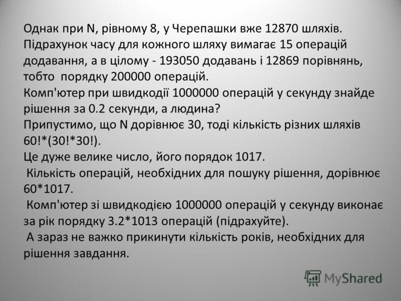 27.07.201527 Однак при N, рівному 8, у Черепашки вже 12870 шляхів. Підрахунок часу для кожного шляху вимагає 15 операцій додавання, а в цілому - 193050 додавань і 12869 порівнянь, тобто порядку 200000 операцій. Комп'ютер при швидкодії 1000000 операці