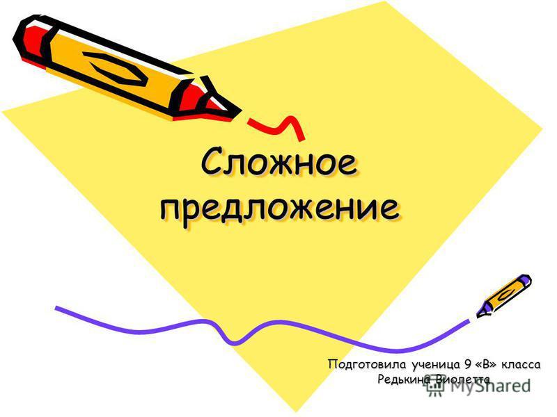 Сложное предложение Подготовила ученица 9 «В» класса Редькина Виолетта