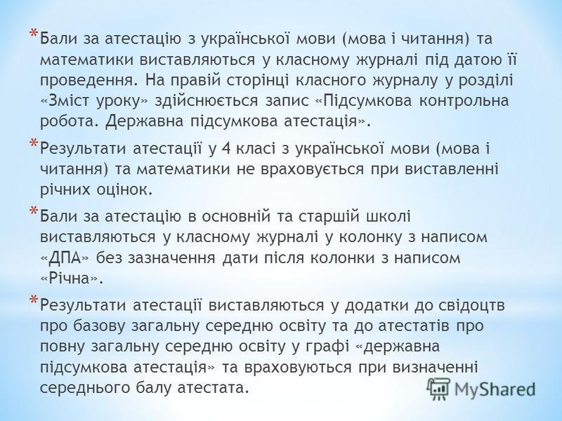 * Бали за атестацію з української мови (мова і читання) та математики виставляються у класному журналі під датою її проведення. На правій сторінці класного журналу у розділі «Зміст уроку» здійснюється запис «Підсумкова контрольна робота. Державна під