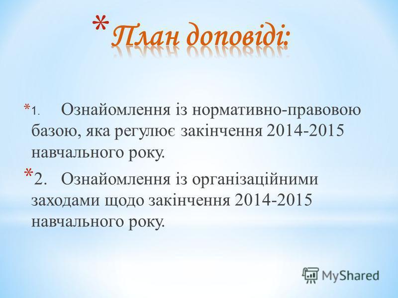 * 1. Ознайомлення із нормативно-правовою базою, яка регулює закінчення 2014-2015 навчального року. * 2.Ознайомлення із організаційними заходами щодо закінчення 2014-2015 навчального року.