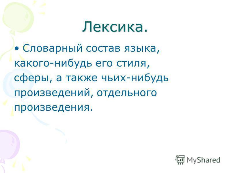 Лексика. Словарный состав языка, какого-нибудь его стиля, сферы, а также чьих-нибудь произведений, отдельного произведения.