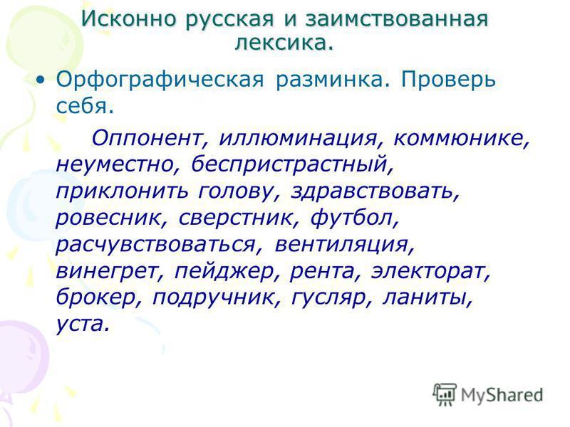 Исконно русская и заимствованная лексика. Орфографическая разминка. Проверь себя. Оппонент, иллюминация, коммюнике, неуместно, беспристрастный, приклонить голову, здравствовать, ровесник, сверстник, футбол, расчувствоваться, вентиляция, винегрет, пей