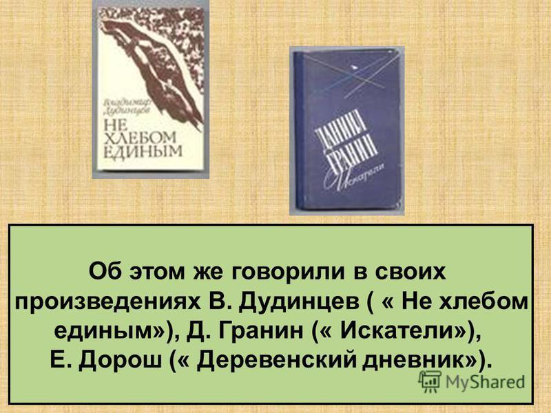 Об этом же говорили в своих произведениях В. Дудинцев ( « Не хлебом единым»), Д. Гранин (« Искатели»), Е. Дорош (« Деревенский дневник»).