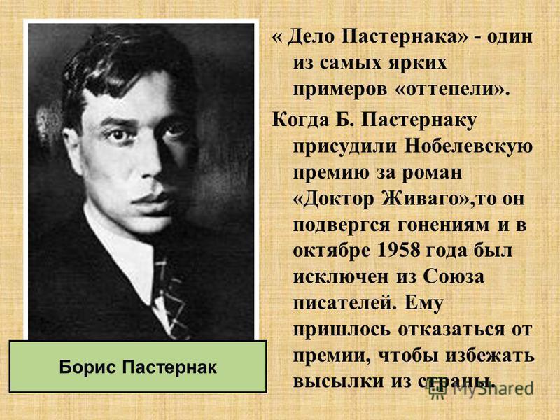 « Дело Пастернака» - один из самых ярких примеров «оттепели». Когда Б. Пастернаку присудили Нобелевскую премию за роман «Доктор Живаго»,то он подвергся гонениям и в октябре 1958 года был исключен из Союза писателей. Ему пришлось отказаться от премии,