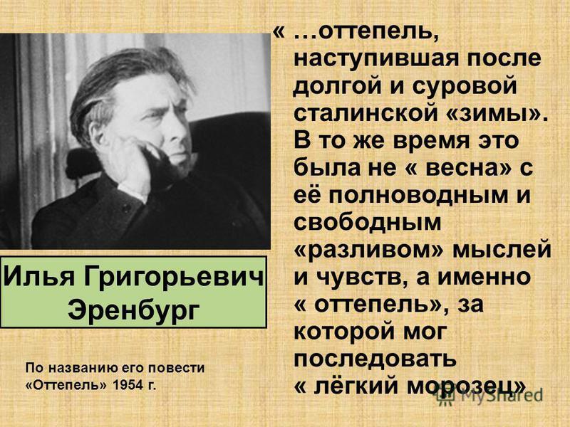 « …оттепель, наступившая после долгой и суровой сталинской «зимы». В то же время это была не « весна» с её полноводным и свободным «разливом» мыслей и чувств, а именно « оттепель», за которой мог последовать « лёгкий морозец» Илья Григорьевич Эренбур