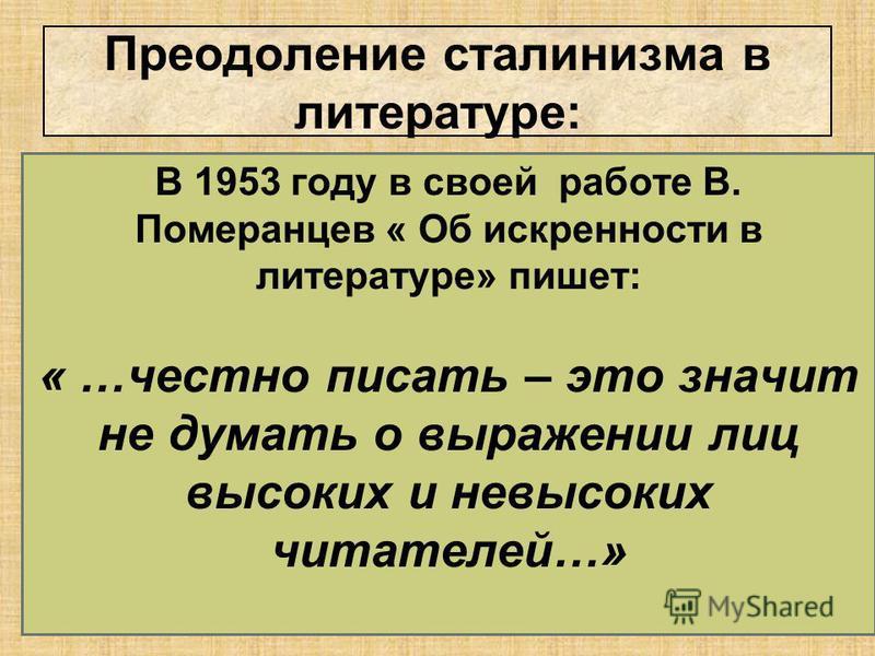 В 1953 году в своей работе В. Померанцев « Об искренности в литературе» пишет: « …честно писать – это значит не думать о выражении лиц высоких и невысоких читателей…»
