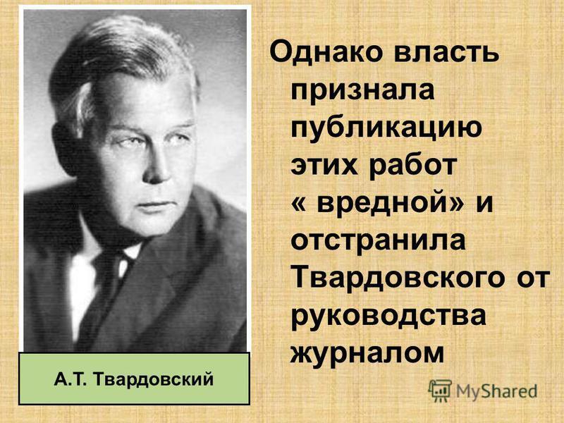 Однако власть признала публикацию этих работ « вредной» и отстранила Твардовского от руководства журналом А.Т. Твардовский
