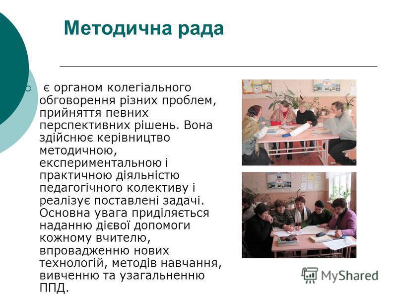 Методична рада є органом колегіального обговорення різних проблем, прийняття певних перспективних рішень. Вона здійснює керівництво методичною, експериментальною і практичною діяльністю педагогічного колективу і реалізує поставлені задачі. Основна ув