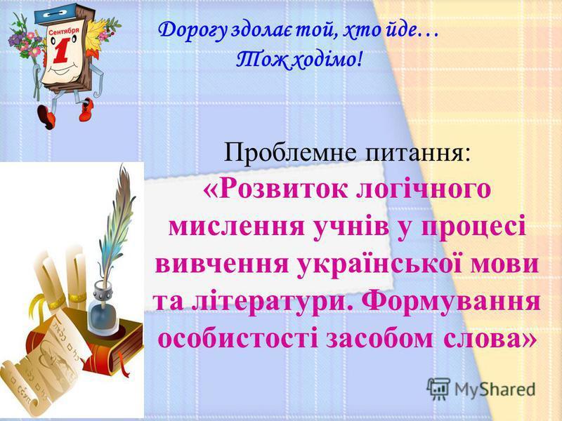 Дорогу здолає той, хто йде… Тож ходімо! Проблемне питання: «Розвиток логічного мислення учнів у процесі вивчення української мови та літератури. Формування особистості засобом слова»