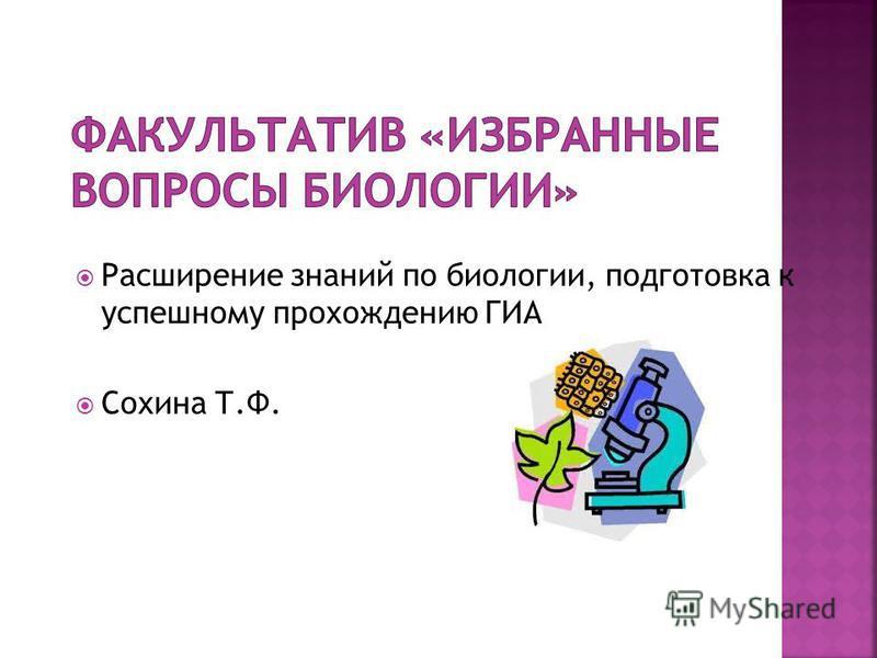 Расширение знаний по биологии, подготовка к успешному прохождению ГИА Сохина Т.Ф.